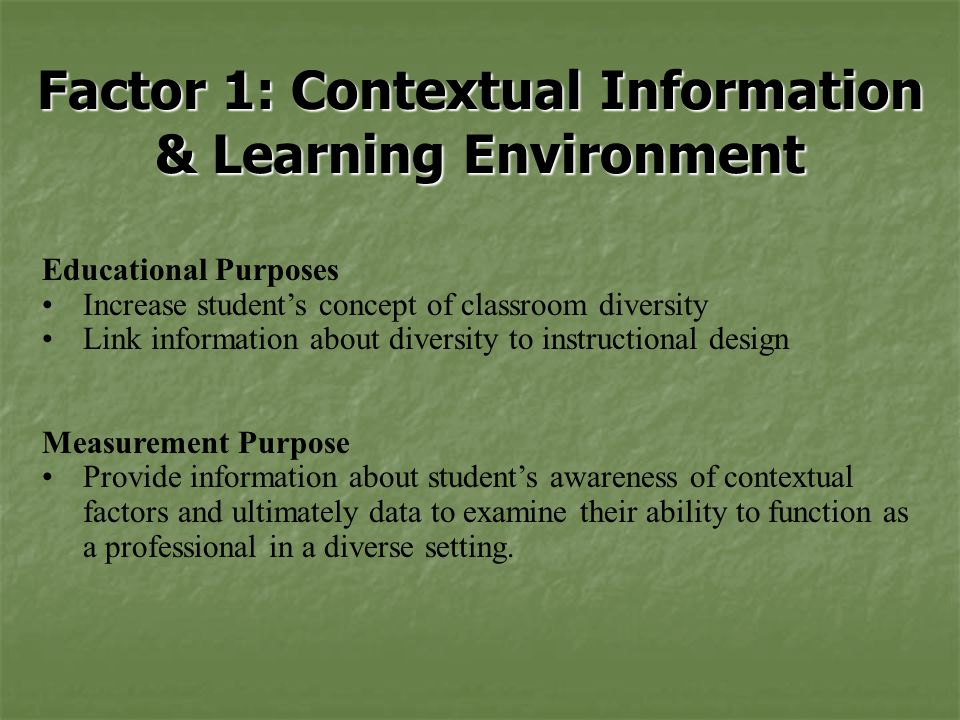 Factor 1: Contextual Information & Learning Environment Educational Purposes Increase student's concept of classroom diversity Link information about diversity to instructional design Measurement Purpose Provide information about student's awareness of contextual factors and ultimately data to examine their ability to function as a professional in a diverse setting.
