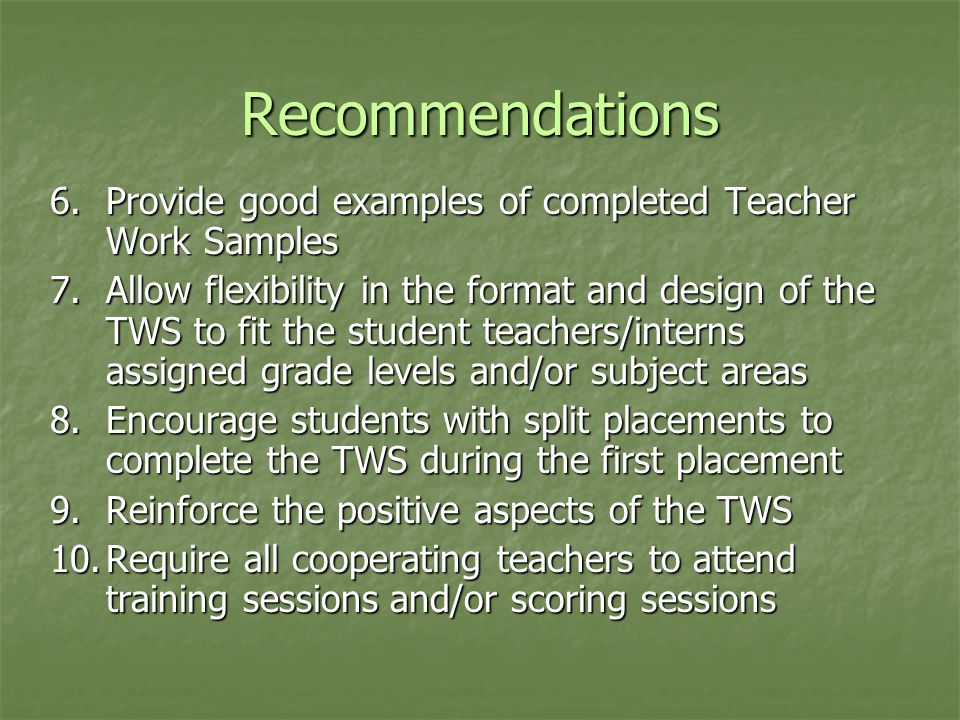 Recommendations 6.Provide good examples of completed Teacher Work Samples 7.Allow flexibility in the format and design of the TWS to fit the student teachers/interns assigned grade levels and/or subject areas 8.Encourage students with split placements to complete the TWS during the first placement 9.Reinforce the positive aspects of the TWS 10.Require all cooperating teachers to attend training sessions and/or scoring sessions