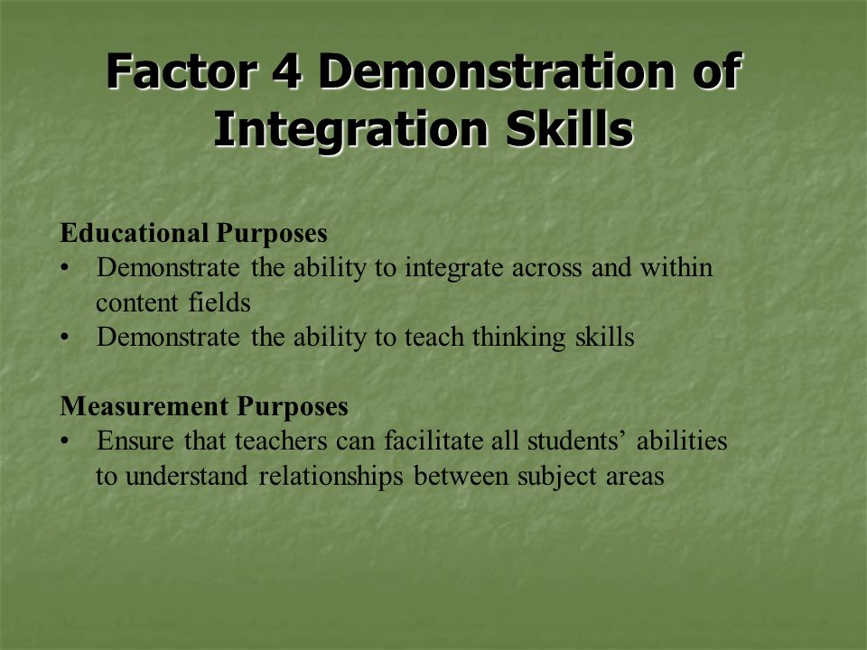 Factor 4 Demonstration of Integration Skills Educational Purposes Demonstrate the ability to integrate across and within content fields Demonstrate the ability to teach thinking skills Measurement Purposes Ensure that teachers can facilitate all students' abilities to understand relationships between subject areas