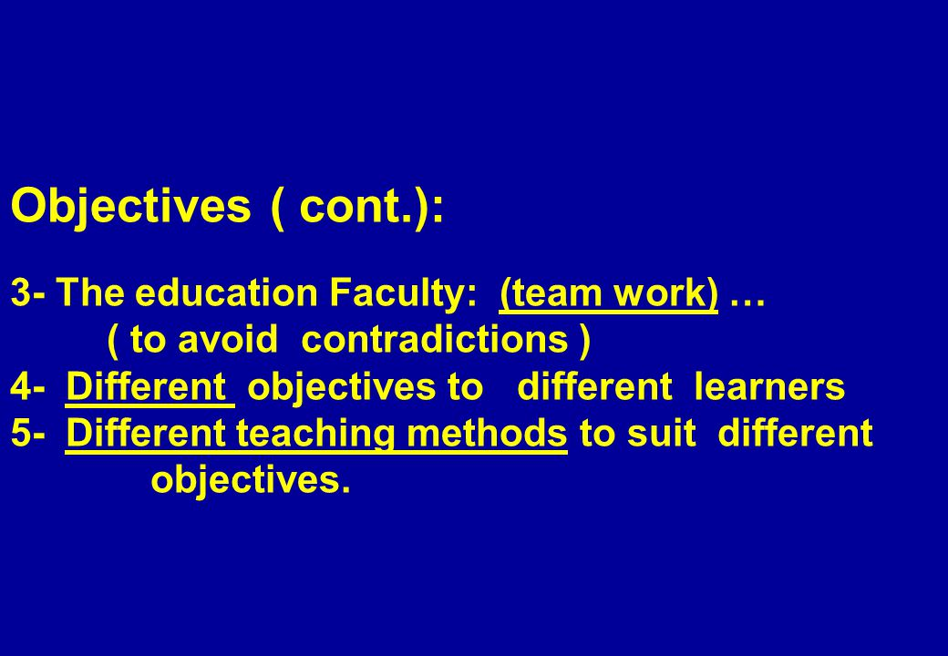 Objectives ( cont.): 3- The education Faculty: (team work) … ( to avoid contradictions ) 4- Different objectives to different learners 5- Different teaching methods to suit different objectives.