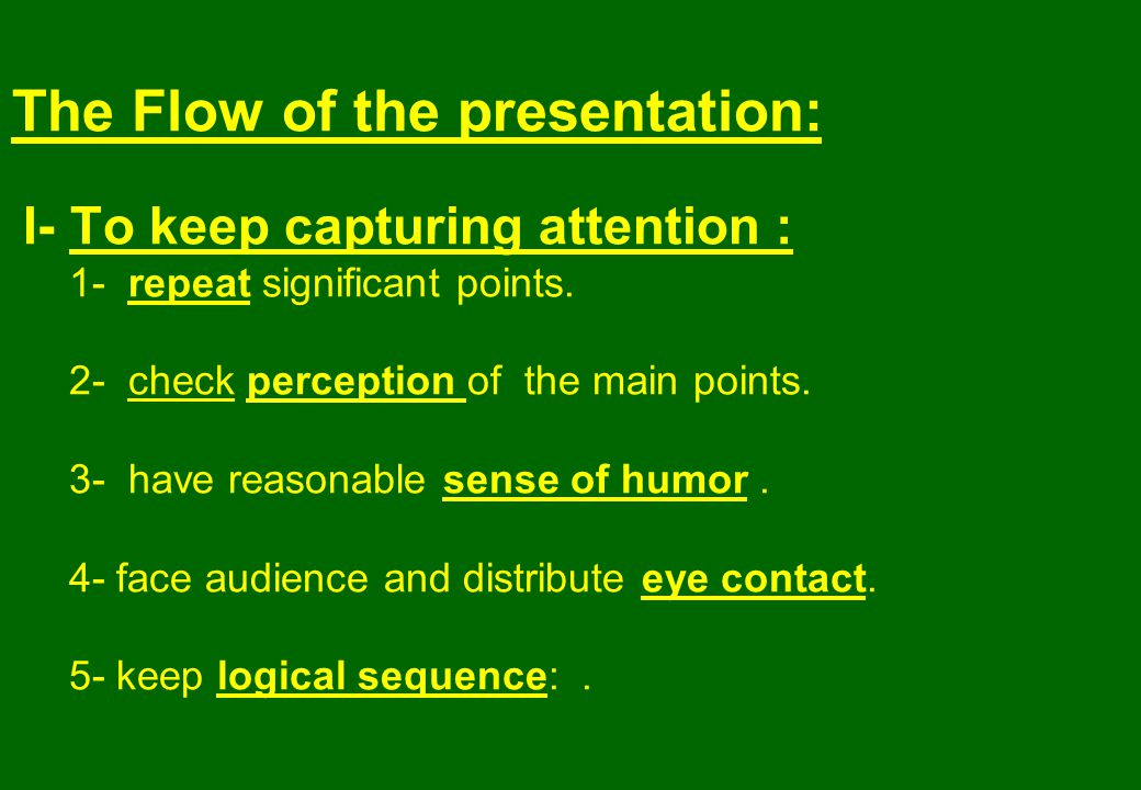 The Flow of the presentation: I- To keep capturing attention : 1- repeat significant points.