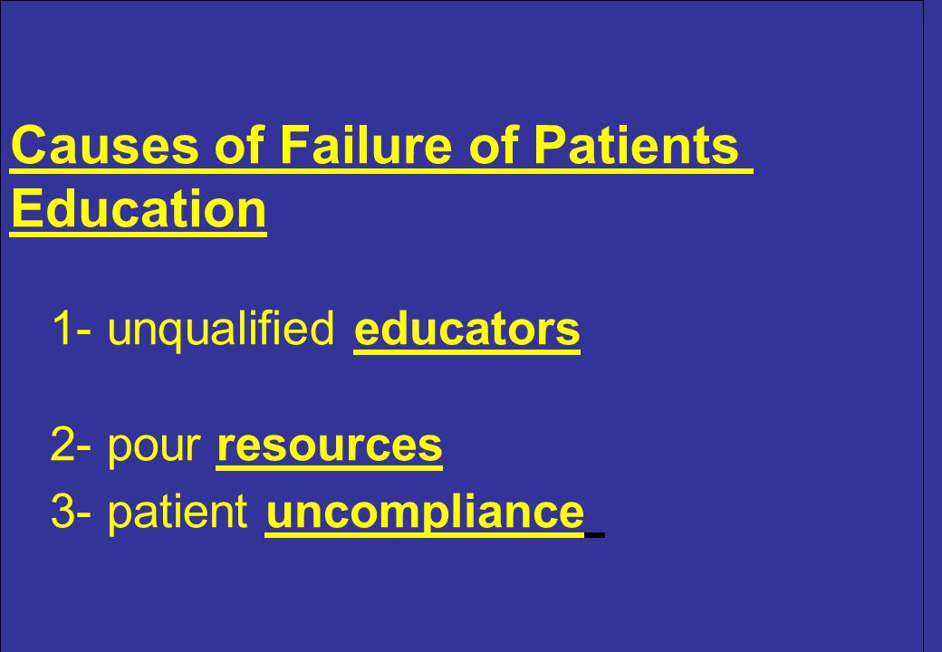 Causes of Failure of Patients Education 1- unqualified educators 2- pour resources 3- patient uncompliance