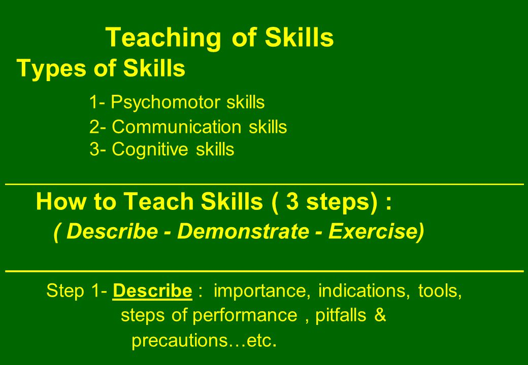 Teaching of Skills Types of Skills 1- Psychomotor skills 2- Communication skills 3- Cognitive skills ___________________________________________ How to Teach Skills ( 3 steps) : ( Describe - Demonstrate - Exercise) ___________________________________________ Step 1- Describe : importance, indications, tools, steps of performance, pitfalls & precautions…etc.