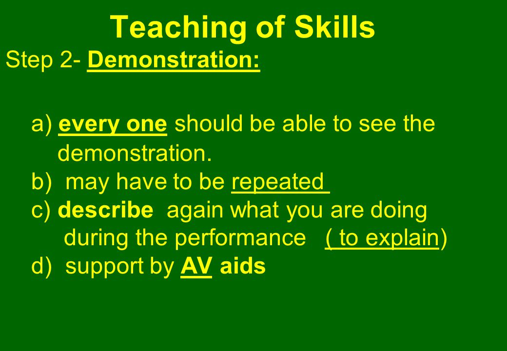 Teaching of Skills Step 2- Demonstration: a) every one should be able to see the demonstration.