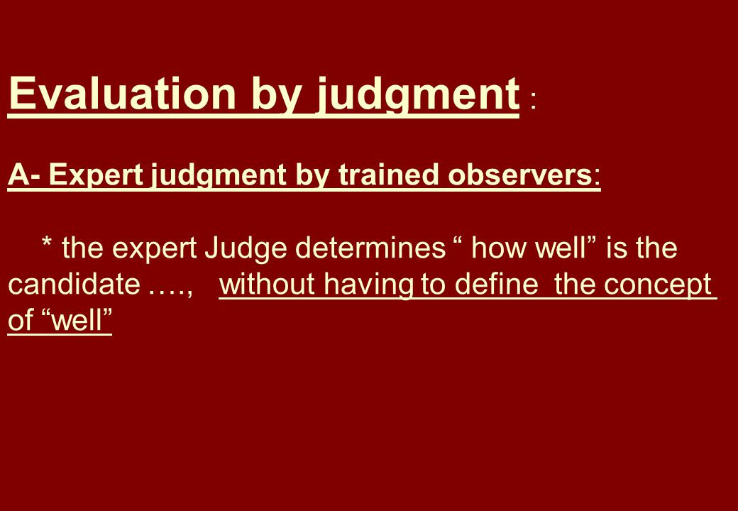 Evaluation by judgment : A- Expert judgment by trained observers: * the expert Judge determines how well is the candidate …., without having to define the concept of well
