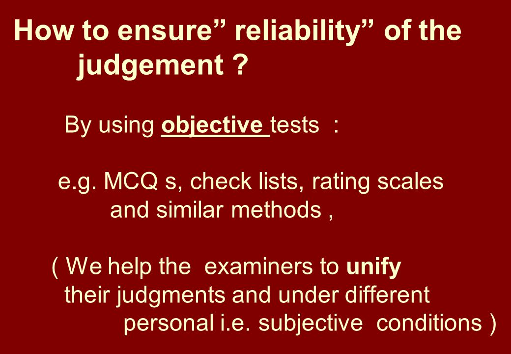 How to ensure reliability of the judgement . By using objective tests : e.g.