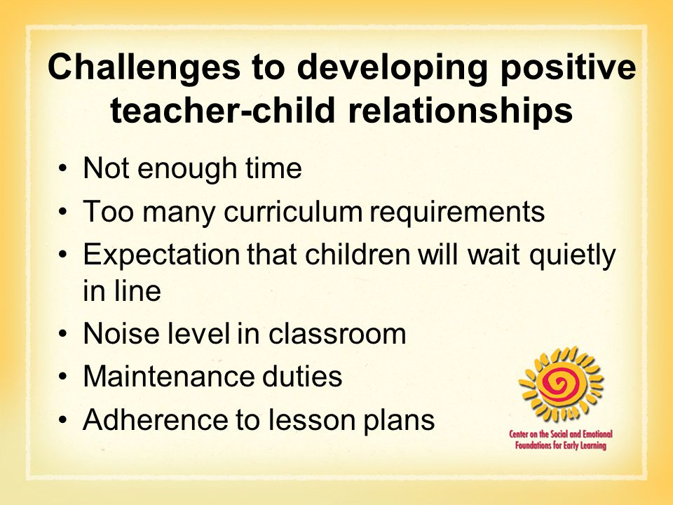 Challenges to developing positive teacher-child relationships Not enough time Too many curriculum requirements Expectation that children will wait qui
