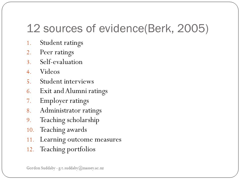 12 sources of evidence(Berk, 2005) 1. Student ratings 2. Peer ratings 3. Self-evaluation 4. Videos 5. Student interviews 6. Exit and Alumni ratings 7.