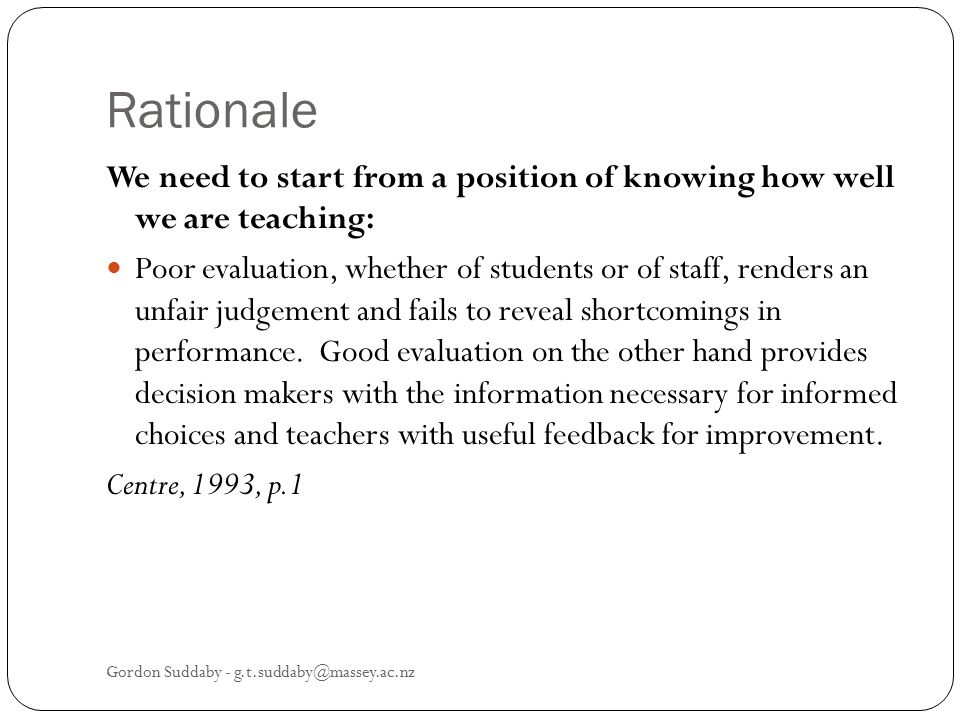 Rationale We need to start from a position of knowing how well we are teaching: Poor evaluation, whether of students or of staff, renders an unfair ju
