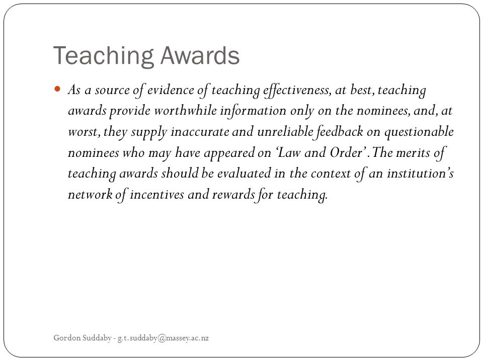 Teaching Awards As a source of evidence of teaching effectiveness, at best, teaching awards provide worthwhile information only on the nominees, and,