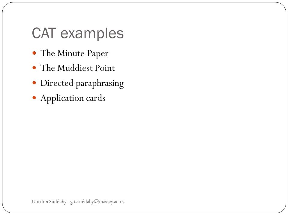 CAT examples The Minute Paper The Muddiest Point Directed paraphrasing Application cards Gordon Suddaby - g.t.suddaby@massey.ac.nz
