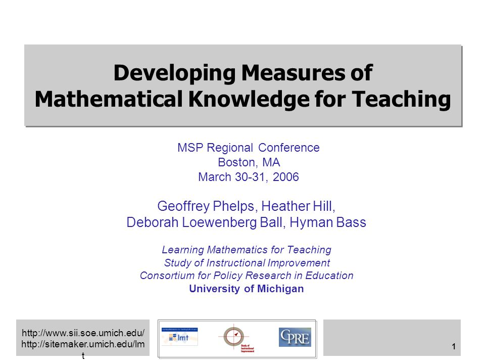 http://www.sii.soe.umich.edu/ http://sitemaker.umich.edu/lm t 1 Developing Measures of Mathematical Knowledge for Teaching Geoffrey Phelps, Heather Hill, Deborah Loewenberg Ball, Hyman Bass Learning Mathematics for Teaching Study of Instructional Improvement Consortium for Policy Research in Education University of Michigan MSP Regional Conference Boston, MA March 30-31, 2006
