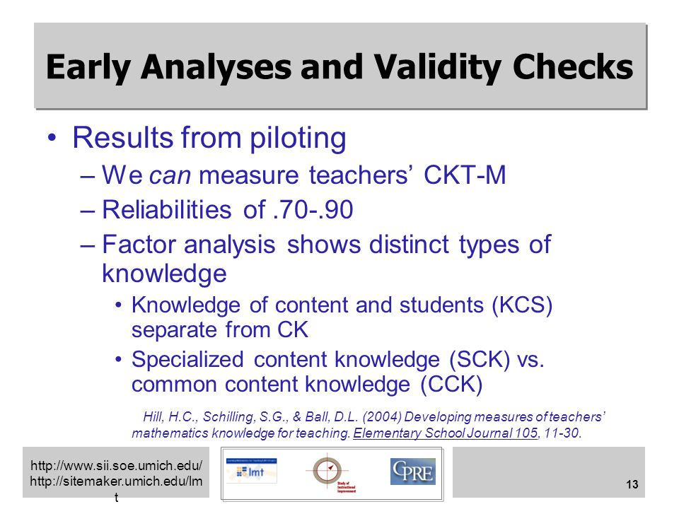 http://www.sii.soe.umich.edu/ http://sitemaker.umich.edu/lm t 13 Early Analyses and Validity Checks Results from piloting –We can measure teachers' CKT-M –Reliabilities of.70-.90 –Factor analysis shows distinct types of knowledge Knowledge of content and students (KCS) separate from CK Specialized content knowledge (SCK) vs.