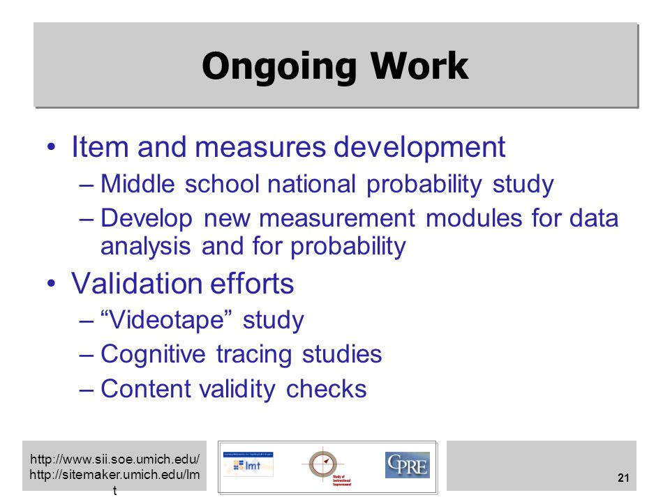 http://www.sii.soe.umich.edu/ http://sitemaker.umich.edu/lm t 21 Ongoing Work Item and measures development –Middle school national probability study –Develop new measurement modules for data analysis and for probability Validation efforts – Videotape study –Cognitive tracing studies –Content validity checks
