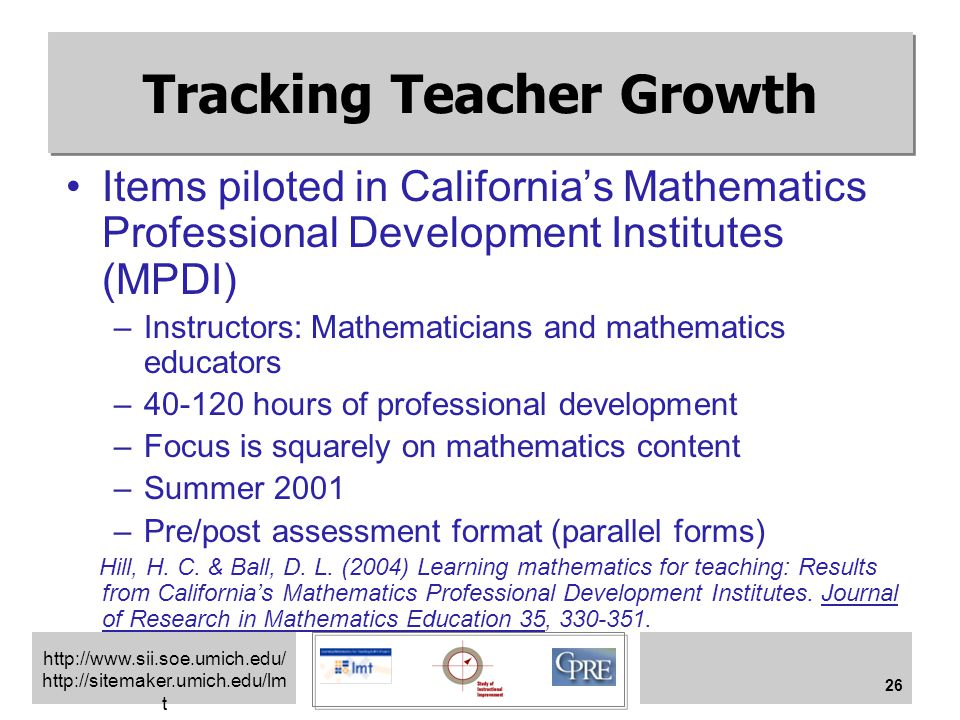 http://www.sii.soe.umich.edu/ http://sitemaker.umich.edu/lm t 26 Tracking Teacher Growth Items piloted in California's Mathematics Professional Development Institutes (MPDI) –Instructors: Mathematicians and mathematics educators –40-120 hours of professional development –Focus is squarely on mathematics content –Summer 2001 –Pre/post assessment format (parallel forms) Hill, H.