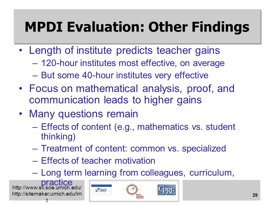 http://www.sii.soe.umich.edu/ http://sitemaker.umich.edu/lm t 29 MPDI Evaluation: Other Findings Length of institute predicts teacher gains –120-hour institutes most effective, on average –But some 40-hour institutes very effective Focus on mathematical analysis, proof, and communication leads to higher gains Many questions remain –Effects of content (e.g., mathematics vs.