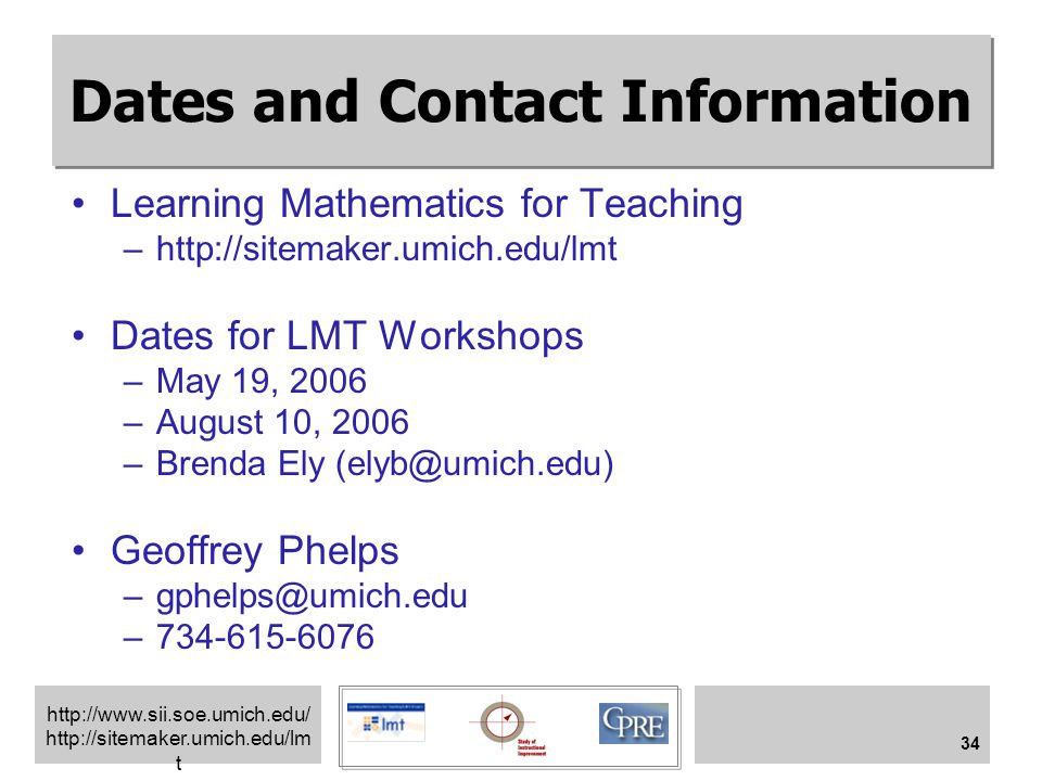 http://www.sii.soe.umich.edu/ http://sitemaker.umich.edu/lm t 34 Dates and Contact Information Learning Mathematics for Teaching –http://sitemaker.umi