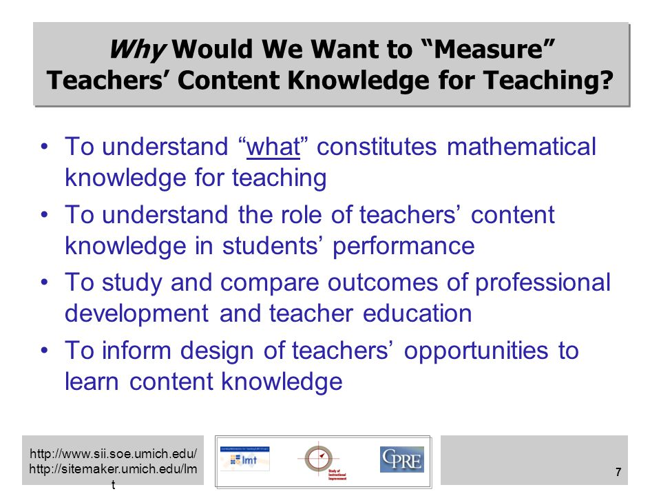 http://www.sii.soe.umich.edu/ http://sitemaker.umich.edu/lm t 8 Measuring Teachers' Mathematics Knowledge: Background and History Research on teacher behavior Early research on student achievement –Proxy measures for teacher knowledge –Tests of basic skills 1985 on: the missing paradigm pedagogical content knowledge or PCK 1990s: interview studies of teachers' mathematics knowledge (MSU -- NCRTE)