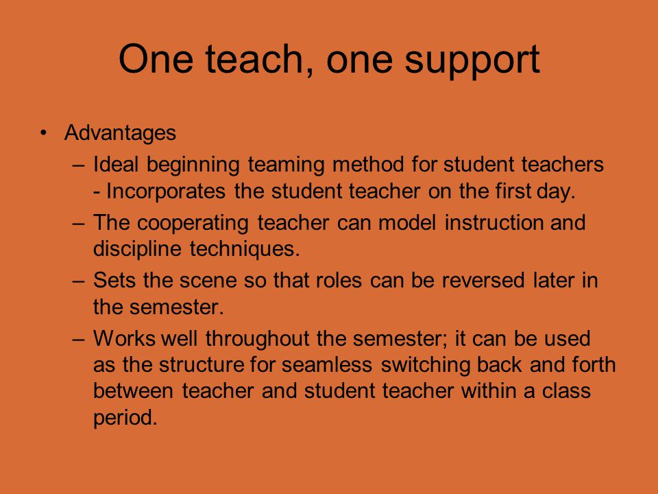 One teach, one support Advantages –Ideal beginning teaming method for student teachers - Incorporates the student teacher on the first day. –The coope