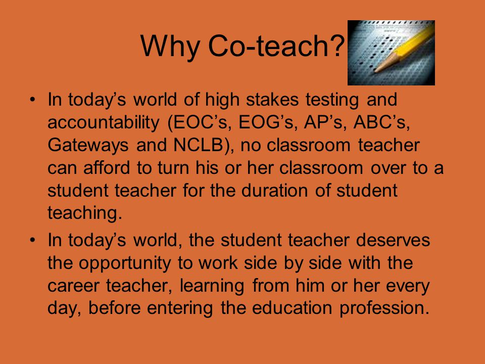 Why Co-teach? In today's world of high stakes testing and accountability (EOC's, EOG's, AP's, ABC's, Gateways and NCLB), no classroom teacher can affo