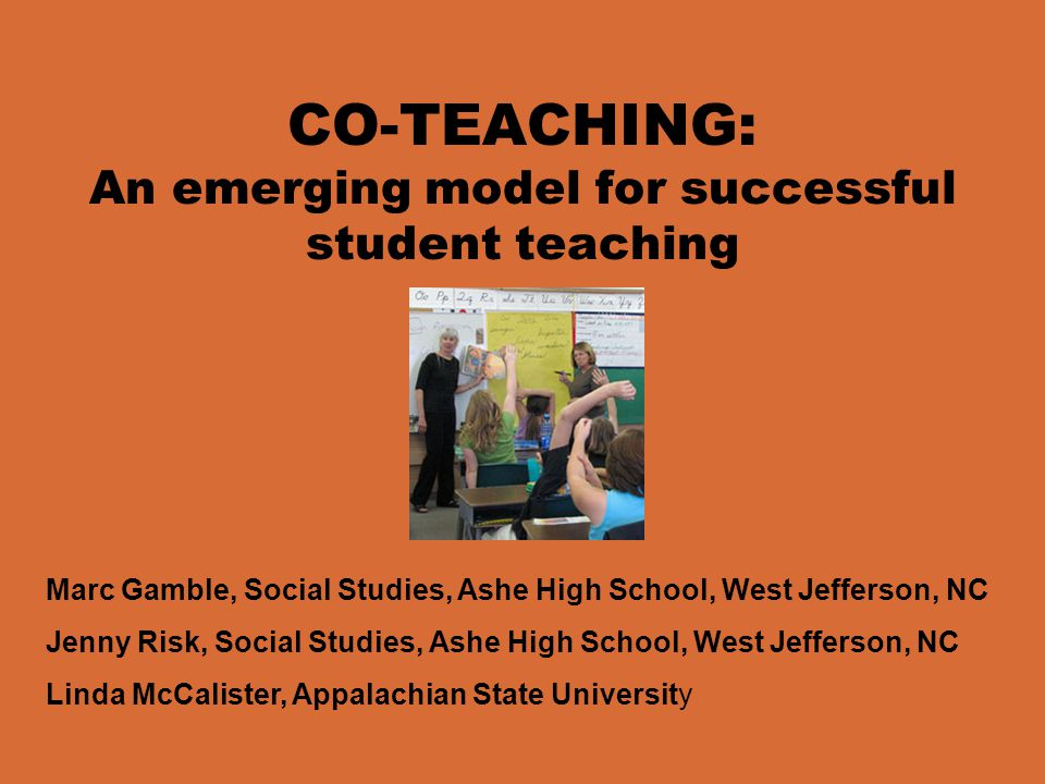 CO-TEACHING: An emerging model for successful student teaching Marc Gamble, Social Studies, Ashe High School, West Jefferson, NC Jenny Risk, Social St