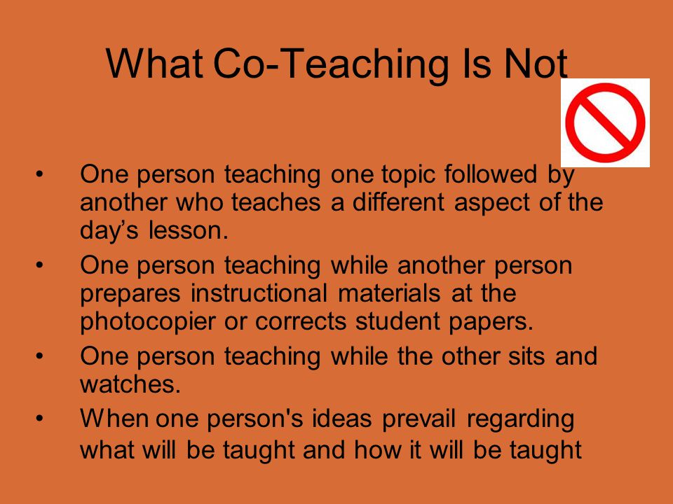 What Co-Teaching Is Not One person teaching one topic followed by another who teaches a different aspect of the day's lesson. One person teaching whil