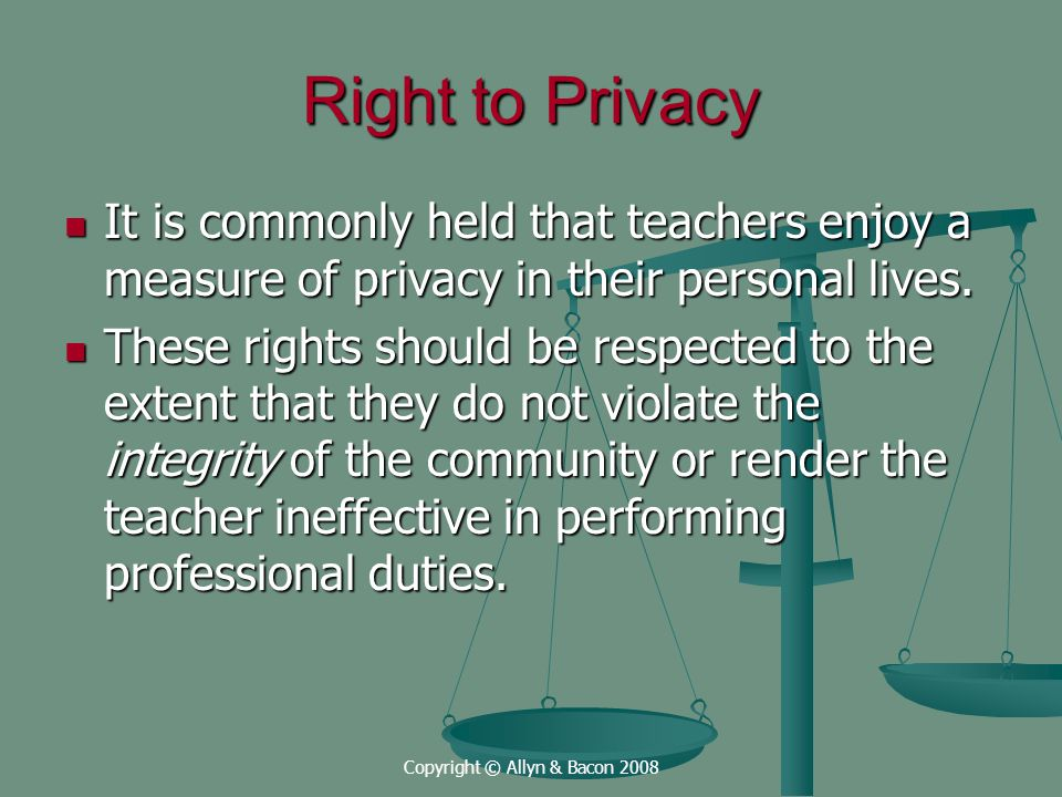 Copyright © Allyn & Bacon 2008 Right to Privacy It is commonly held that teachers enjoy a measure of privacy in their personal lives.