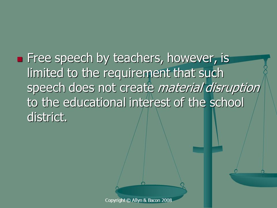 Copyright © Allyn & Bacon 2008 Free speech by teachers, however, is limited to the requirement that such speech does not create material disruption to the educational interest of the school district.