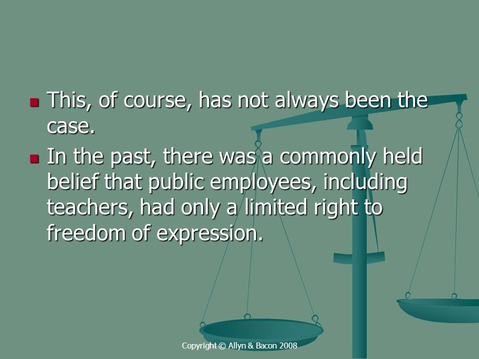 Copyright © Allyn & Bacon 2008 Freedom of speech outside the school environment is well established, however, when exercising such speech, teachers should preface their comments by indicating that they speak as a private citizen rather than an employee of the board.