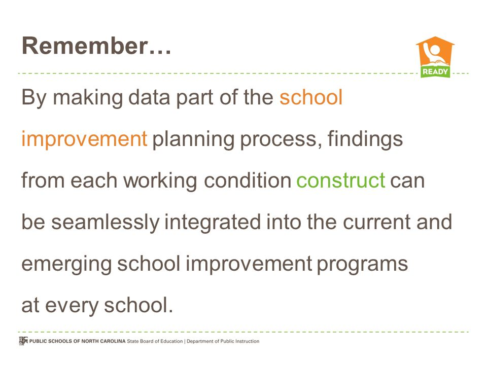 Remember… By making data part of the school improvement planning process, findings from each working condition construct can be seamlessly integrated into the current and emerging school improvement programs at every school.