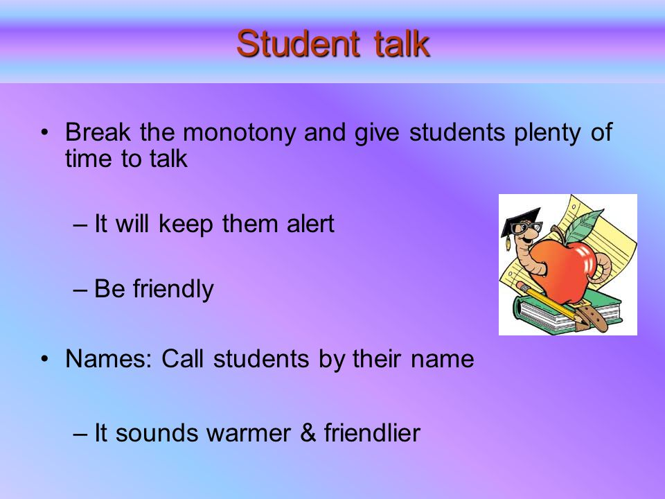 Student talk Break the monotony and give students plenty of time to talk –It will keep them alert –Be friendly Names: Call students by their name –It sounds warmer & friendlier