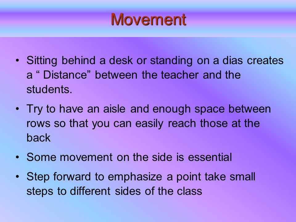 Movement Sitting behind a desk or standing on a dias creates a Distance between the teacher and the students.