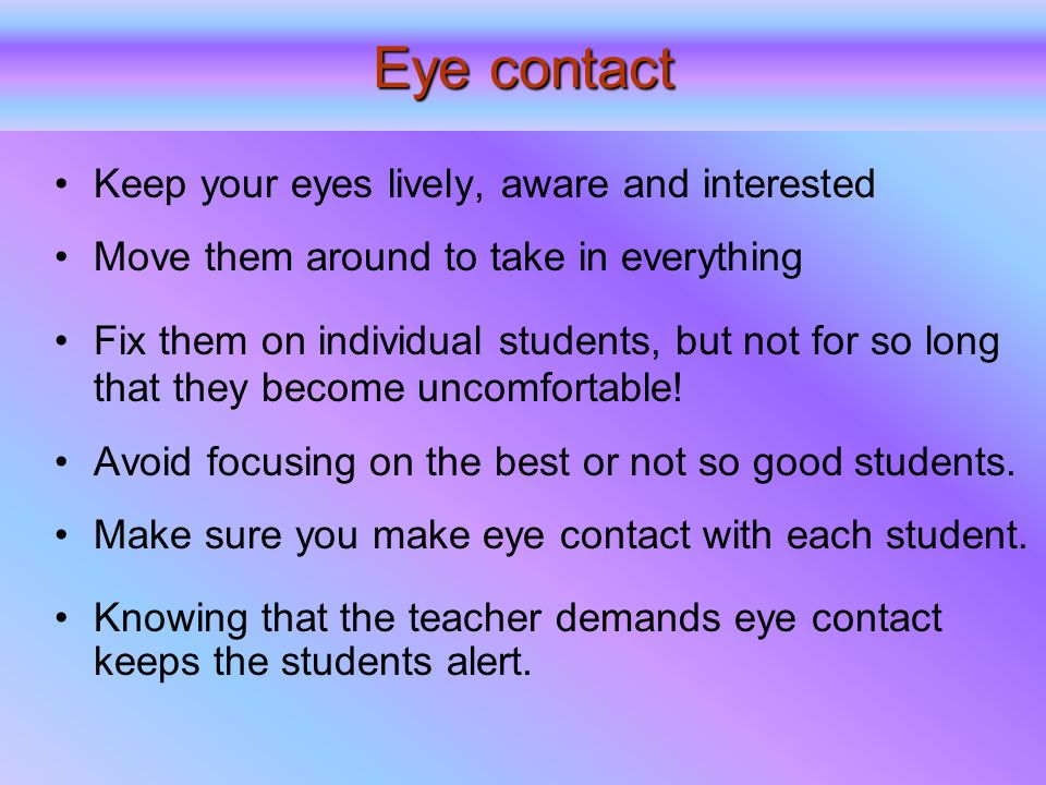 Eye contact Keep your eyes lively, aware and interested Move them around to take in everything Fix them on individual students, but not for so long that they become uncomfortable.