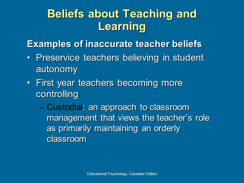 Educational Psychology, Canadian Edition Examples of inaccurate teacher beliefs Preservice teachers believing in student autonomyPreservice teachers believing in student autonomy First year teachers becoming more controllingFirst year teachers becoming more controlling –: an approach to classroom management that views the teacher's role as primarily maintaining an orderly classroom –Custodial: an approach to classroom management that views the teacher's role as primarily maintaining an orderly classroom Beliefs about Teaching and Learning