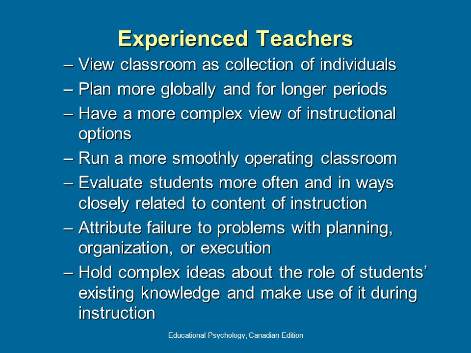 Educational Psychology, Canadian Edition Experienced Teachers –View classroom as collection of individuals –Plan more globally and for longer periods –Have a more complex view of instructional options –Run a more smoothly operating classroom –Evaluate students more often and in ways closely related to content of instruction –Attribute failure to problems with planning, organization, or execution –Hold complex ideas about the role of students' existing knowledge and make use of it during instruction