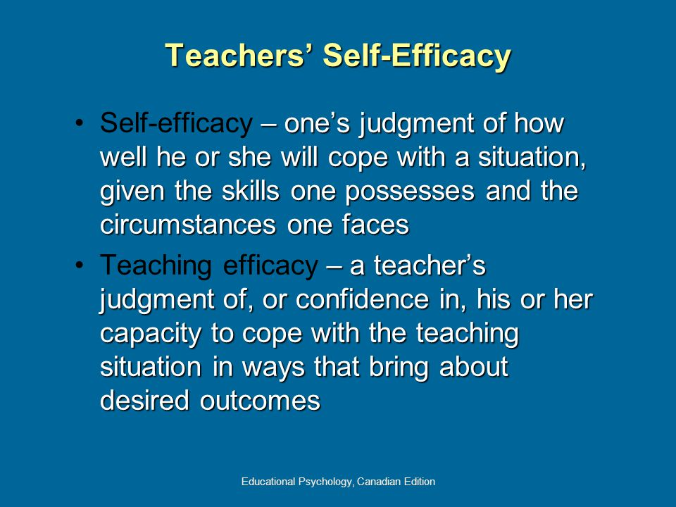 Educational Psychology, Canadian Edition Teachers' Self-Efficacy – one's judgment of how well he or she will cope with a situation, given the skills one possesses and the circumstances one facesSelf-efficacy – one's judgment of how well he or she will cope with a situation, given the skills one possesses and the circumstances one faces – a teacher's judgment of, or confidence in, his or her capacity to cope with the teaching situation in ways that bring about desired outcomesTeaching efficacy – a teacher's judgment of, or confidence in, his or her capacity to cope with the teaching situation in ways that bring about desired outcomes