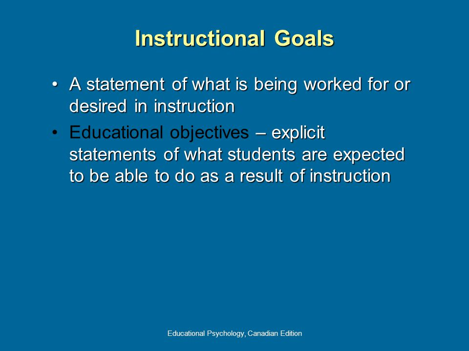 Educational Psychology, Canadian Edition Instructional Goals A statement of what is being worked for or desired in instructionA statement of what is being worked for or desired in instruction – explicit statements of what students are expected to be able to do as a result of instructionEducational objectives – explicit statements of what students are expected to be able to do as a result of instruction
