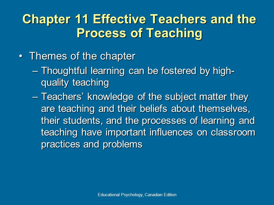 Educational Psychology, Canadian Edition Chapter 11 Effective Teachers and the Process of Teaching Themes of the chapterThemes of the chapter –Thoughtful learning can be fostered by high- quality teaching –Teachers' knowledge of the subject matter they are teaching and their beliefs about themselves, their students, and the processes of learning and teaching have important influences on classroom practices and problems