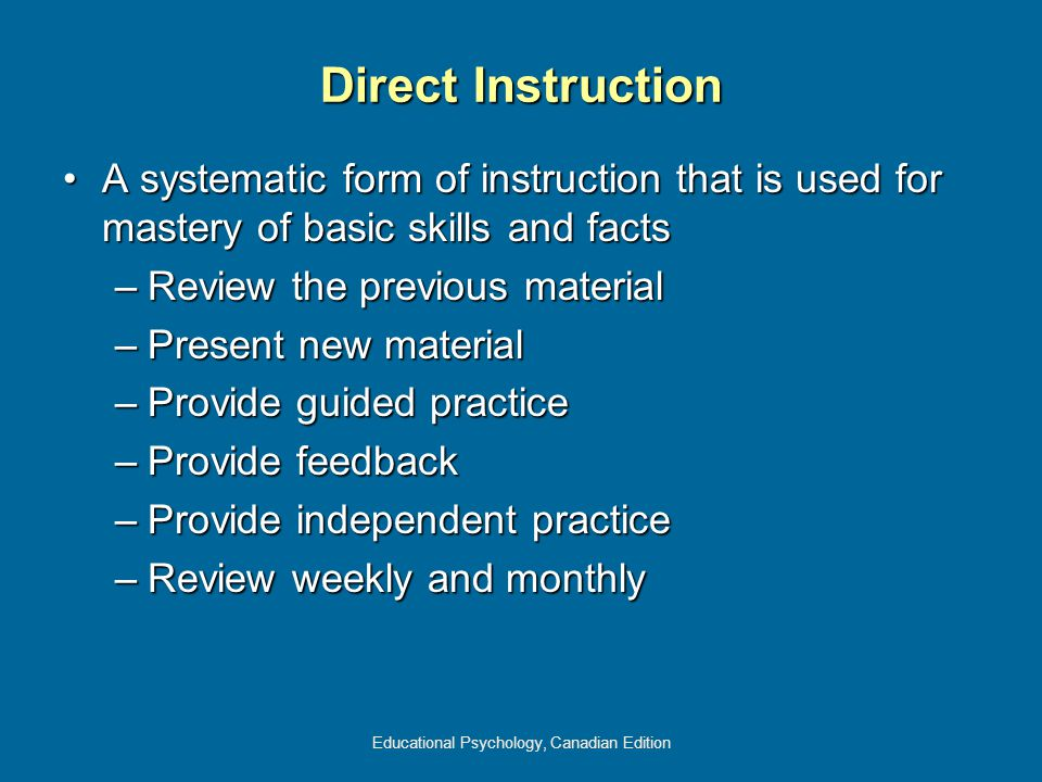 Educational Psychology, Canadian Edition Direct Instruction A systematic form of instruction that is used for mastery of basic skills and factsA systematic form of instruction that is used for mastery of basic skills and facts –Review the previous material –Present new material –Provide guided practice –Provide feedback –Provide independent practice –Review weekly and monthly