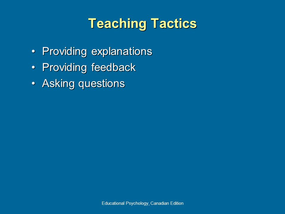 Educational Psychology, Canadian Edition Teaching Tactics Providing explanationsProviding explanations Providing feedbackProviding feedback Asking questionsAsking questions