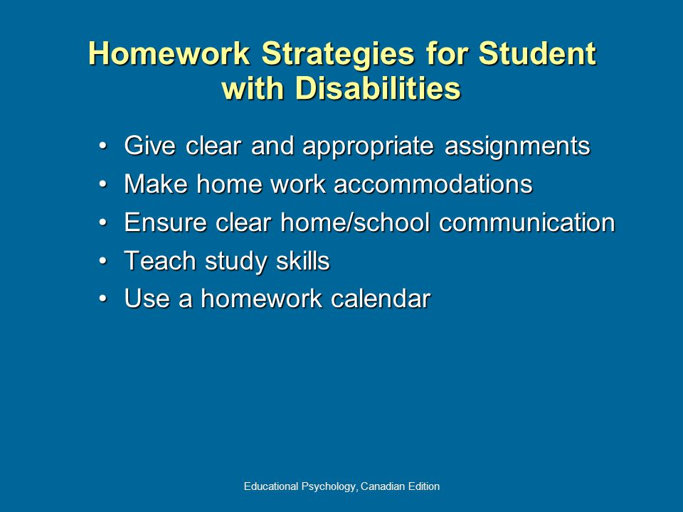 Educational Psychology, Canadian Edition Homework Strategies for Student with Disabilities Give clear and appropriate assignmentsGive clear and appropriate assignments Make home work accommodationsMake home work accommodations Ensure clear home/school communicationEnsure clear home/school communication Teach study skillsTeach study skills Use a homework calendarUse a homework calendar