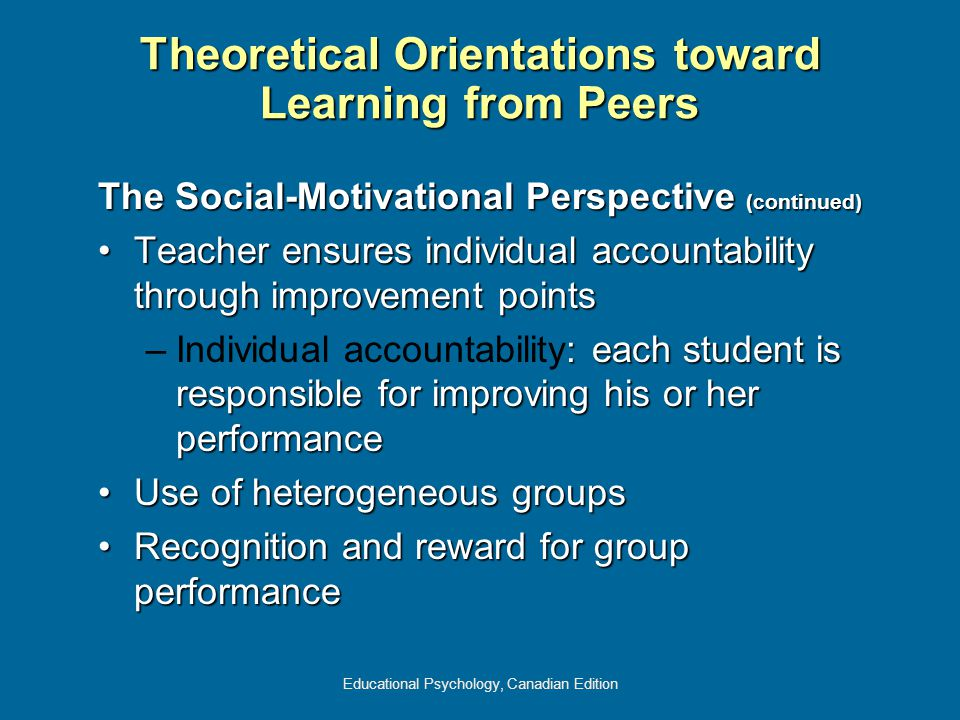 Educational Psychology, Canadian Edition The Social-Motivational Perspective (continued) Teacher ensures individual accountability through improvement pointsTeacher ensures individual accountability through improvement points –: each student is responsible for improving his or her performance –Individual accountability: each student is responsible for improving his or her performance Use of heterogeneous groupsUse of heterogeneous groups Recognition and reward for group performanceRecognition and reward for group performance Theoretical Orientations toward Learning from Peers