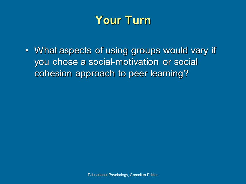 Educational Psychology, Canadian Edition Your Turn What aspects of using groups would vary if you chose a social-motivation or social cohesion approach to peer learning?What aspects of using groups would vary if you chose a social-motivation or social cohesion approach to peer learning?