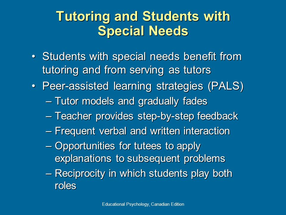 Educational Psychology, Canadian Edition Tutoring and Students with Special Needs Students with special needs benefit from tutoring and from serving as tutorsStudents with special needs benefit from tutoring and from serving as tutors Peer-assisted learning strategies (PALS)Peer-assisted learning strategies (PALS) –Tutor models and gradually fades –Teacher provides step-by-step feedback –Frequent verbal and written interaction –Opportunities for tutees to apply explanations to subsequent problems –Reciprocity in which students play both roles