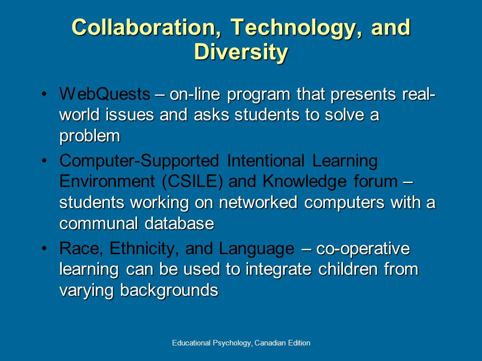 Educational Psychology, Canadian Edition Collaboration, Technology, and Diversity – on-line program that presents real- world issues and asks students to solve a problemWebQuests – on-line program that presents real- world issues and asks students to solve a problem – students working on networked computers with a communal databaseComputer-Supported Intentional Learning Environment (CSILE) and Knowledge forum – students working on networked computers with a communal database – co-operative learning can be used to integrate children from varying backgroundsRace, Ethnicity, and Language – co-operative learning can be used to integrate children from varying backgrounds