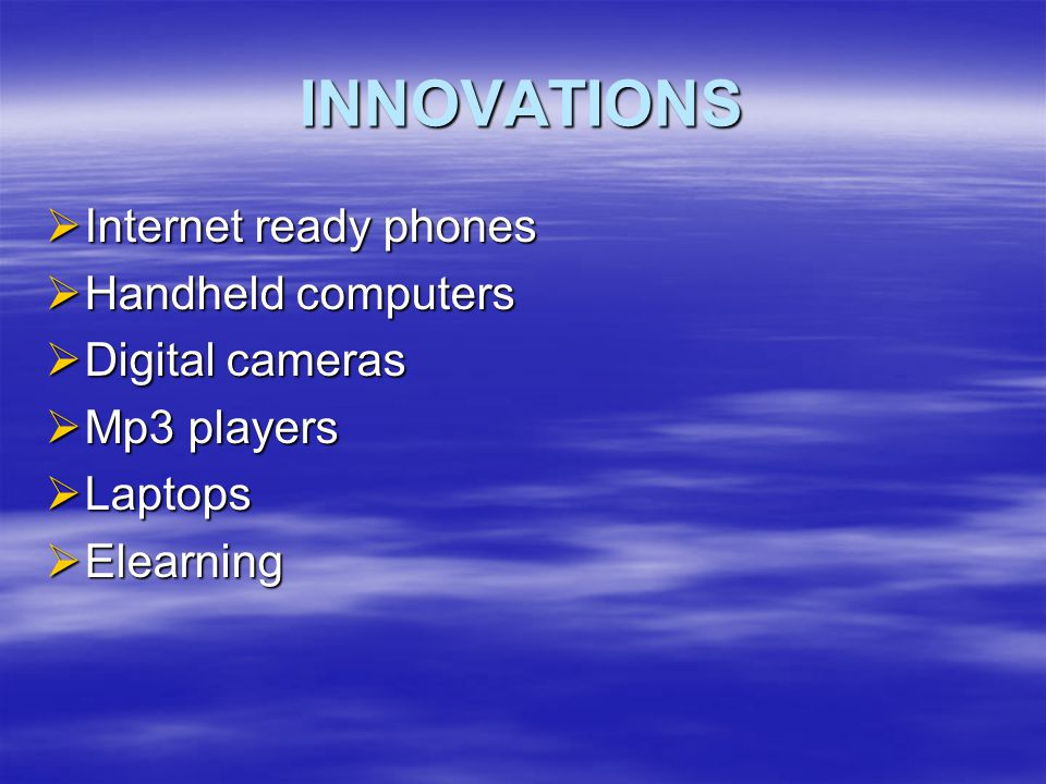 INNOVATIONS  Internet ready phones  Handheld computers  Digital cameras  Mp3 players  Laptops  Elearning