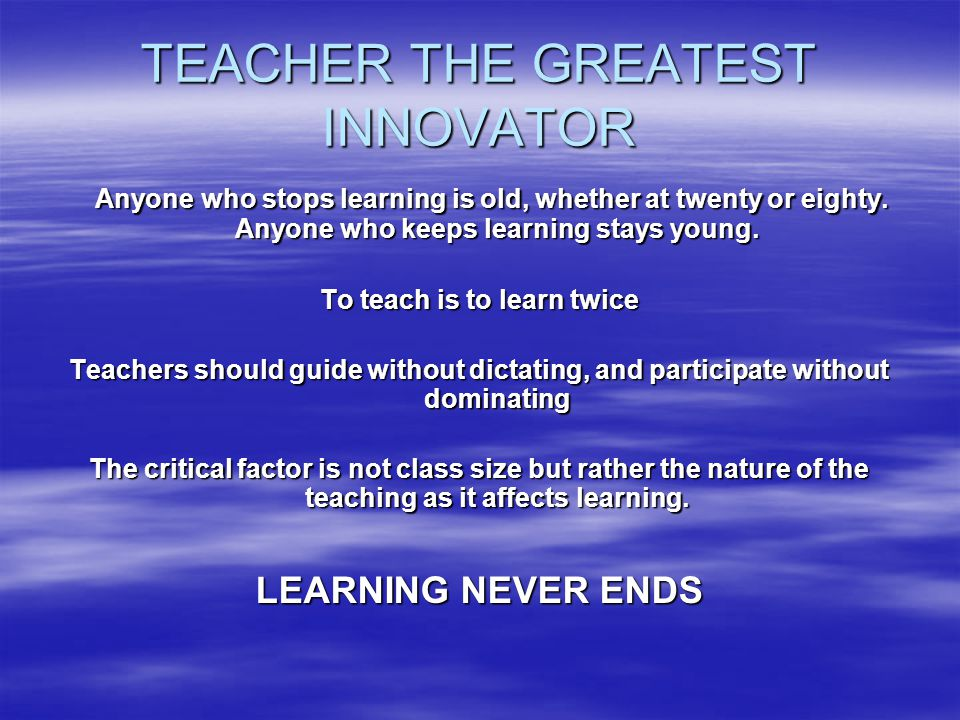 TEACHER THE GREATEST INNOVATOR Anyone who stops learning is old, whether at twenty or eighty. Anyone who keeps learning stays young. Anyone who stops