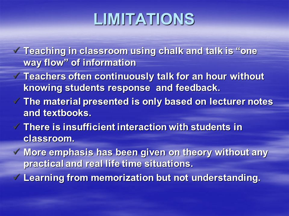"LIMITATIONS Teaching in classroom using chalk and talk is ""one way flow"" of information Teaching in classroom using chalk and talk is ""one way flow"" o"