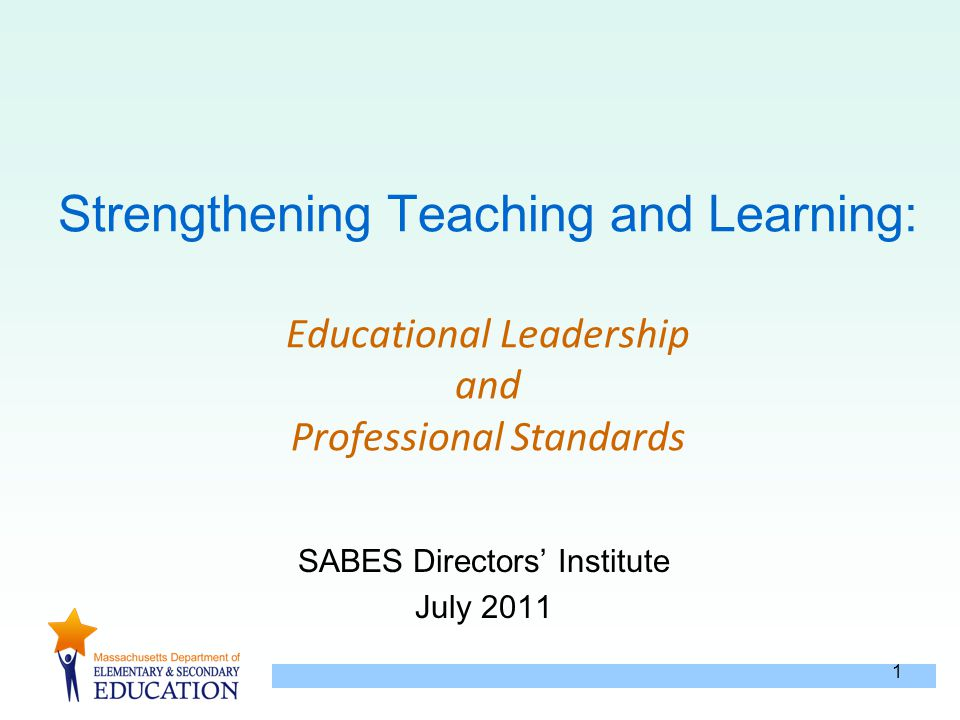 1 Strengthening Teaching and Learning: Educational Leadership and Professional Standards SABES Directors' Institute July 2011