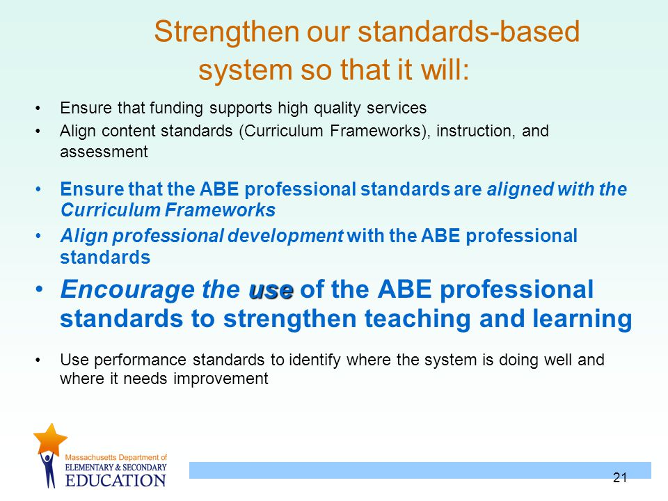 21 Strengthen our standards-based system so that it will: Ensure that funding supports high quality services Align content standards (Curriculum Frame